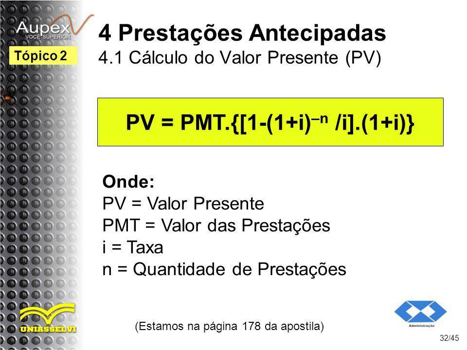(Estamos na página 178 da apostila) 32/45 Tópico 2 PV = PMT.{[1-(1+i) –n /i].(1+i)} Onde: PV = Valor Presente PMT = Valor das Prestações i = Taxa n =