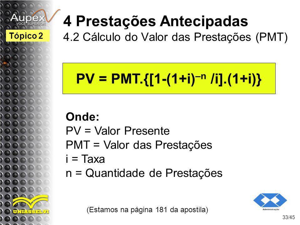 (Estamos na página 181 da apostila) 33/45 Tópico 2 PV = PMT.{[1-(1+i) –n /i].(1+i)} Onde: PV = Valor Presente PMT = Valor das Prestações i = Taxa n =
