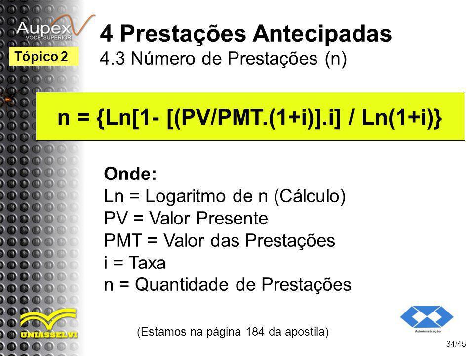 (Estamos na página 184 da apostila) 34/45 Tópico 2 Onde: Ln = Logaritmo de n (Cálculo) PV = Valor Presente PMT = Valor das Prestações i = Taxa n = Qua