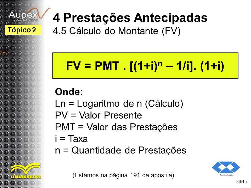 (Estamos na página 191 da apostila) 36/45 Tópico 2 Onde: Ln = Logaritmo de n (Cálculo) PV = Valor Presente PMT = Valor das Prestações i = Taxa n = Qua