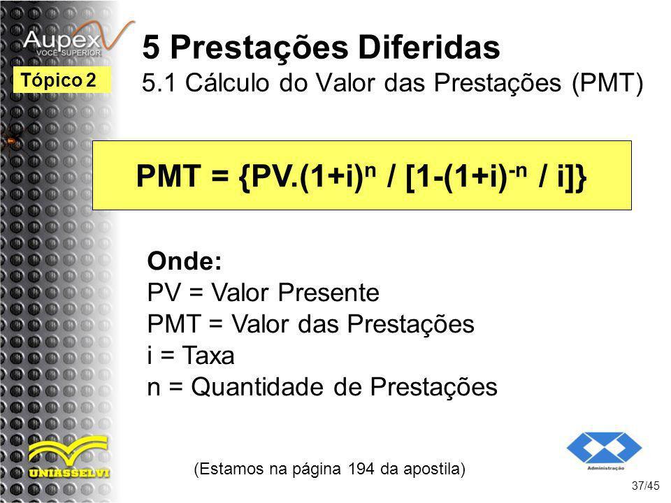 (Estamos na página 194 da apostila) 37/45 Tópico 2 PMT = {PV.(1+i) n / [1-(1+i) -n / i]} Onde: PV = Valor Presente PMT = Valor das Prestações i = Taxa