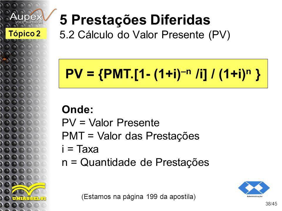 (Estamos na página 199 da apostila) 38/45 Tópico 2 PV = {PMT.[1- (1+i) –n /i] / (1+i) n } Onde: PV = Valor Presente PMT = Valor das Prestações i = Tax