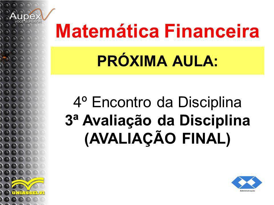 PRÓXIMA AULA: Matemática Financeira 4º Encontro da Disciplina 3ª Avaliação da Disciplina (AVALIAÇÃO FINAL)
