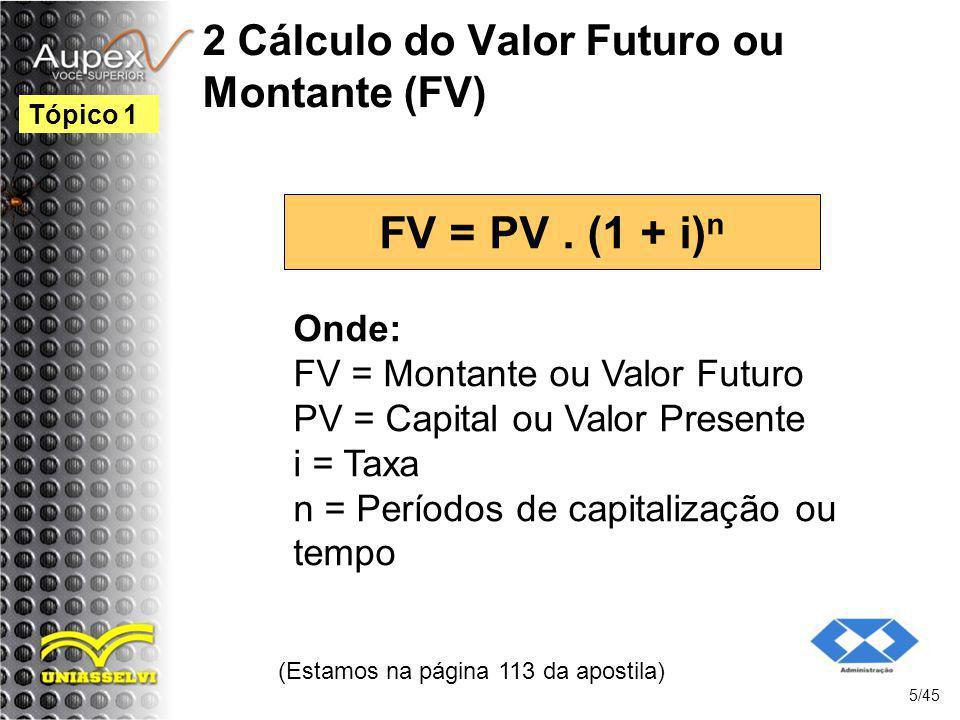 2 Cálculo do Valor Futuro ou Montante (FV) FV = PV. (1 + i) n (Estamos na página 113 da apostila) 5/45 Tópico 1 Onde: FV = Montante ou Valor Futuro PV