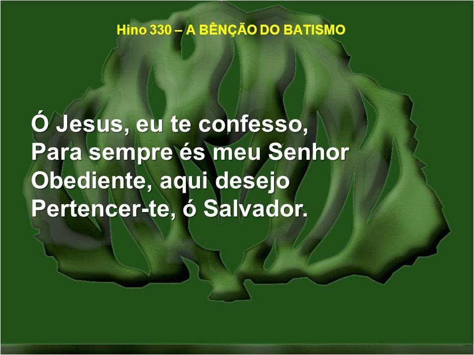 Ó Jesus, eu te confesso, Para sempre és meu Senhor Obediente, aqui desejo Pertencer-te, ó Salvador. Hino 330 – A BÊNÇÃO DO BATISMO