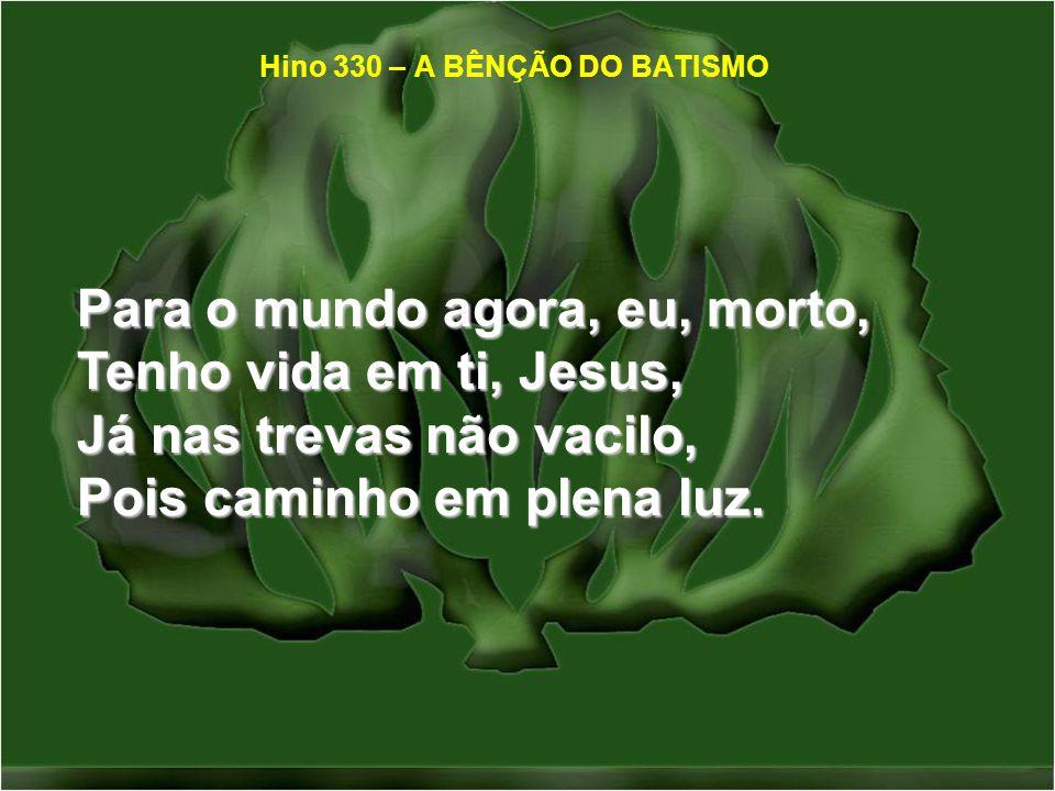 Para o mundo agora, eu, morto, Tenho vida em ti, Jesus, Já nas trevas não vacilo, Pois caminho em plena luz. Hino 330 – A BÊNÇÃO DO BATISMO