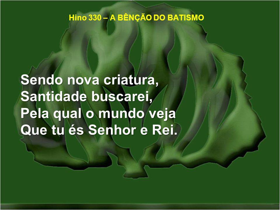 Sendo nova criatura, Santidade buscarei, Pela qual o mundo veja Que tu és Senhor e Rei. Hino 330 – A BÊNÇÃO DO BATISMO
