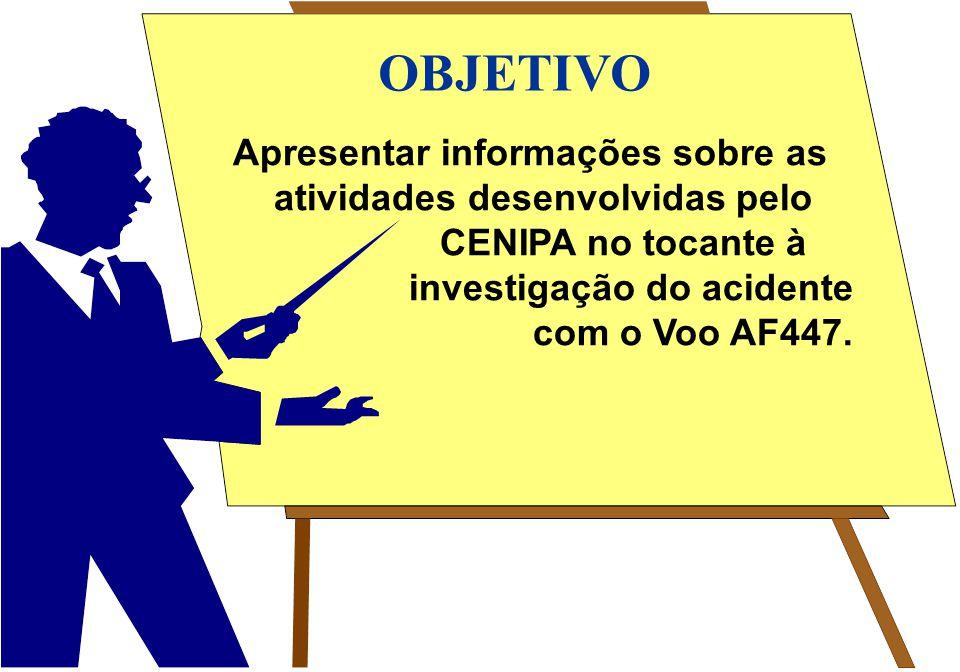 Apresentar informações sobre as atividades desenvolvidas pelo CENIPA no tocante à investigação do acidente com o Voo AF447. OBJETIVO