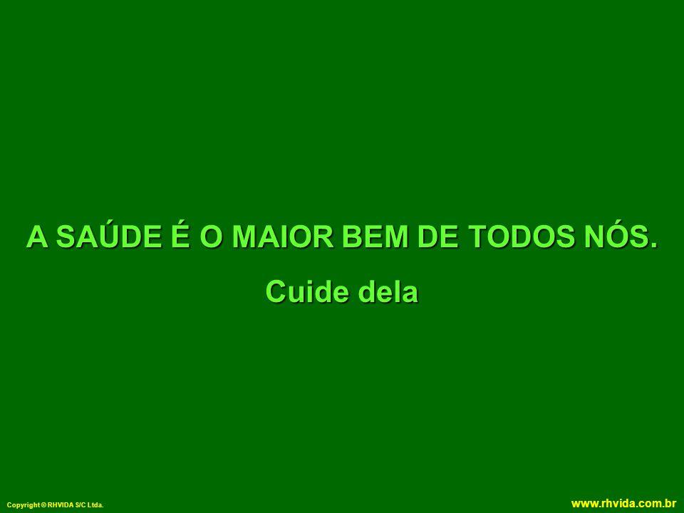 Copyright © RHVIDA S/C Ltda. www.rhvida.com.br A SAÚDE É O MAIOR BEM DE TODOS NÓS. Cuide dela