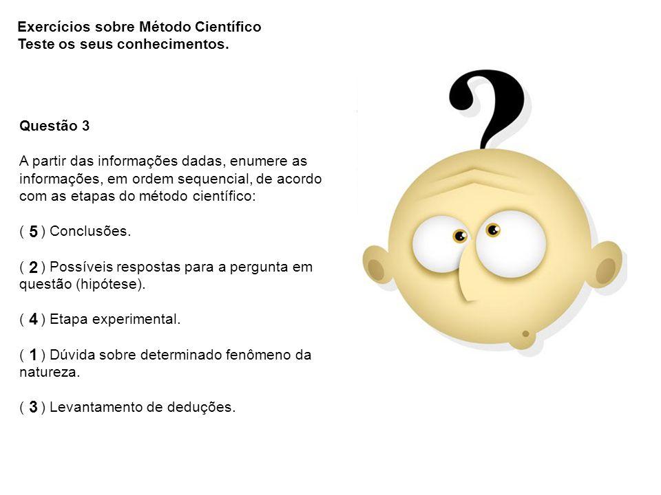 Questão 3 A partir das informações dadas, enumere as informações, em ordem sequencial, de acordo com as etapas do método científico: ( ) Conclusões. (