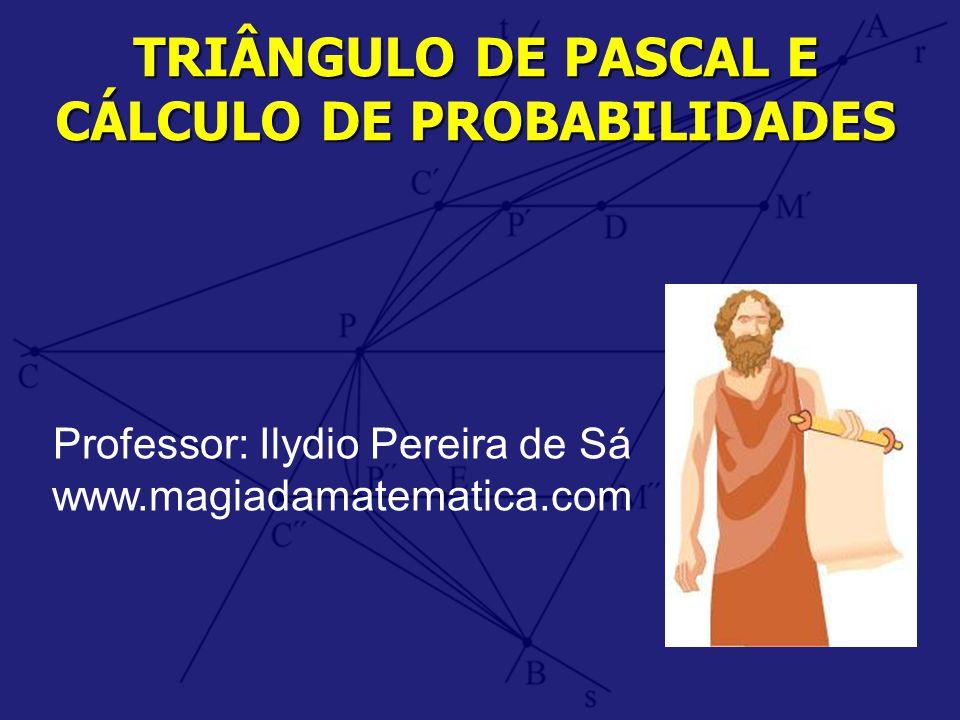 TRIÂNGULO DE PASCAL E CÁLCULO DE PROBABILIDADES Professor: Ilydio Pereira de Sá www.magiadamatematica.com