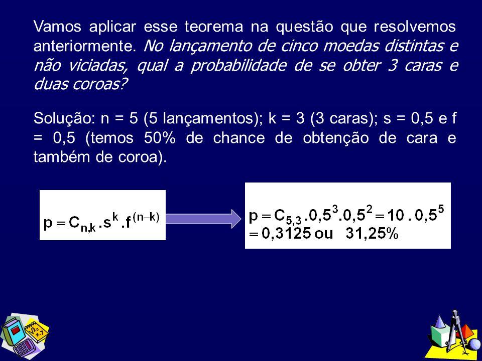 Vamos aplicar esse teorema na questão que resolvemos anteriormente. No lançamento de cinco moedas distintas e não viciadas, qual a probabilidade de se