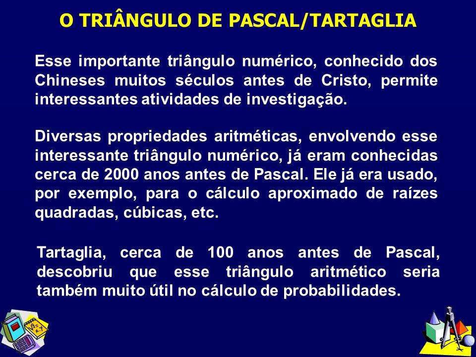 O TRIÂNGULO DE PASCAL/TARTAGLIA Esse importante triângulo numérico, conhecido dos Chineses muitos séculos antes de Cristo, permite interessantes ativi
