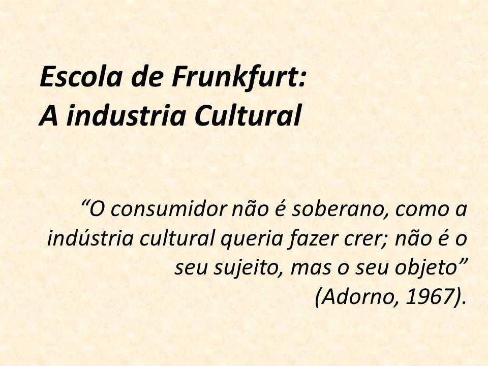 O consumidor não é soberano, como a indústria cultural queria fazer crer; não é o seu sujeito, mas o seu objeto (Adorno, 1967). Escola de Frunkfurt: A