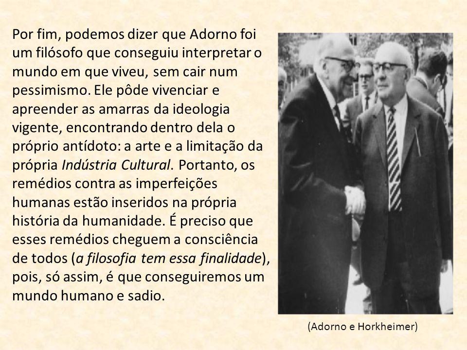 Por fim, podemos dizer que Adorno foi um filósofo que conseguiu interpretar o mundo em que viveu, sem cair num pessimismo. Ele pôde vivenciar e apreen
