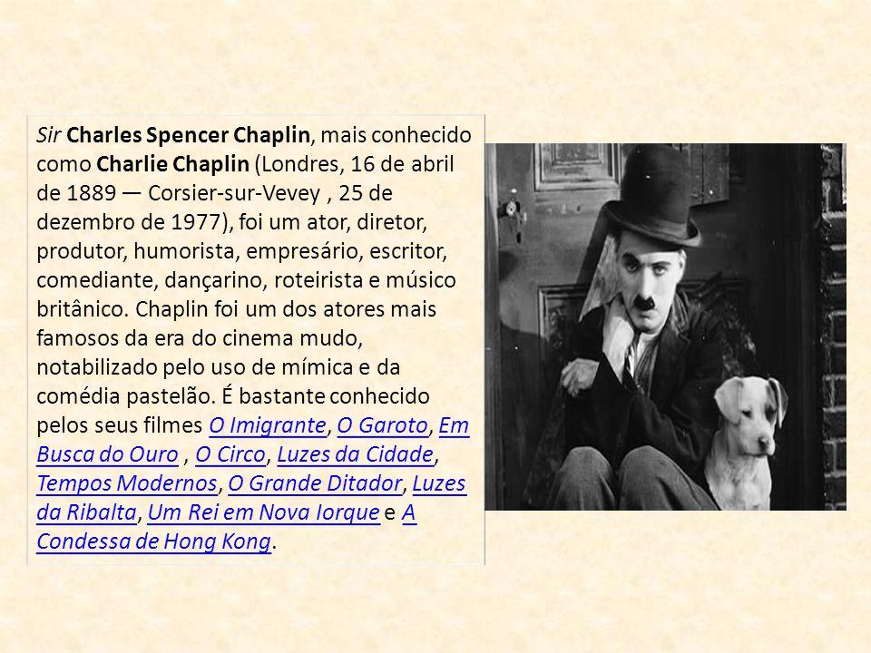 Sir Charles Spencer Chaplin, mais conhecido como Charlie Chaplin (Londres, 16 de abril de 1889 Corsier-sur-Vevey, 25 de dezembro de 1977), foi um ator, diretor, produtor, humorista, empresário, escritor, comediante, dançarino, roteirista e músico britânico.