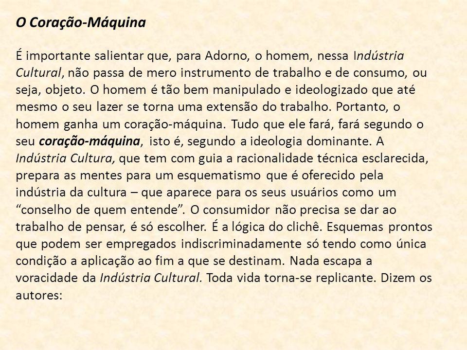 O Coração-Máquina É importante salientar que, para Adorno, o homem, nessa Indústria Cultural, não passa de mero instrumento de trabalho e de consumo, ou seja, objeto.