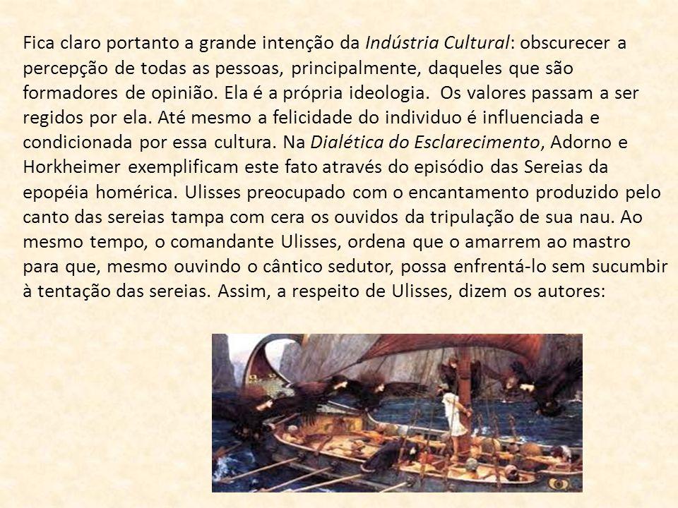 Fica claro portanto a grande intenção da Indústria Cultural: obscurecer a percepção de todas as pessoas, principalmente, daqueles que são formadores d