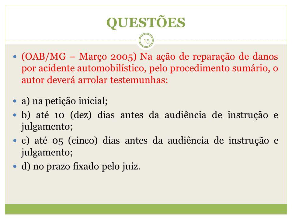 QUESTÕES (OAB/MG – Março 2005) Na ação de reparação de danos por acidente automobilístico, pelo procedimento sumário, o autor deverá arrolar testemunh