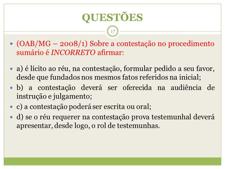 QUESTÕES (OAB/MG – 2008/1) Sobre a contestação no procedimento sumário é INCORRETO afirmar: a) é lícito ao réu, na contestação, formular pedido a seu