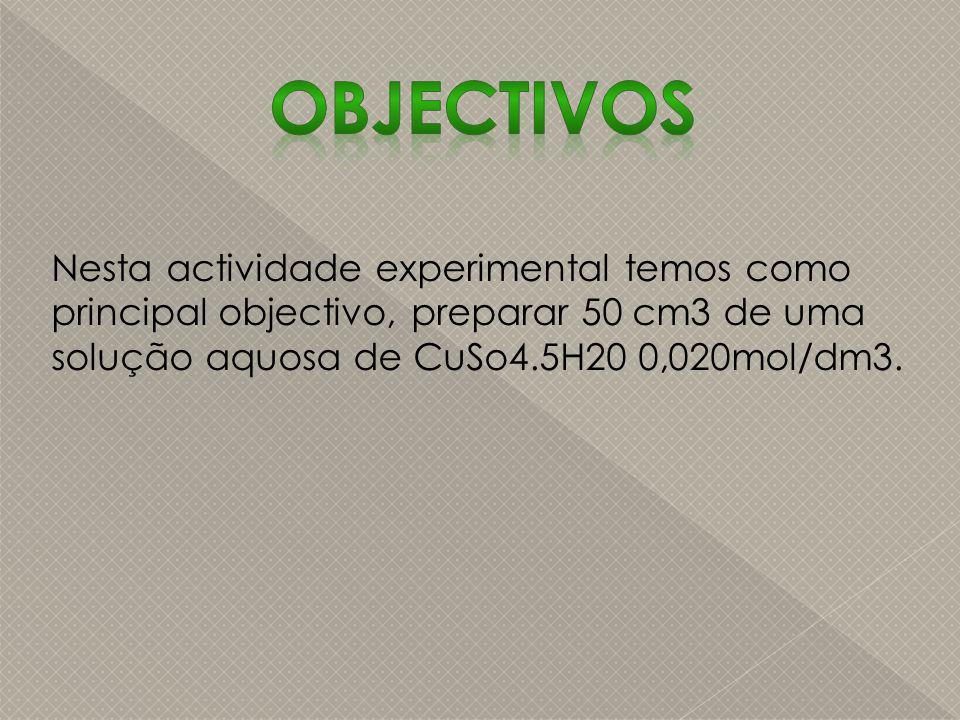Nesta actividade experimental temos como principal objectivo, preparar 50 cm3 de uma solução aquosa de CuSo4.5H20 0,020mol/dm3.