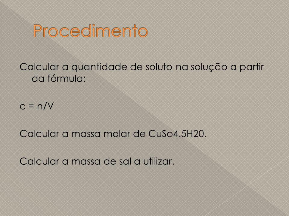 Calcular a quantidade de soluto na solução a partir da fórmula: c = n/V Calcular a massa molar de CuSo4.5H20. Calcular a massa de sal a utilizar.