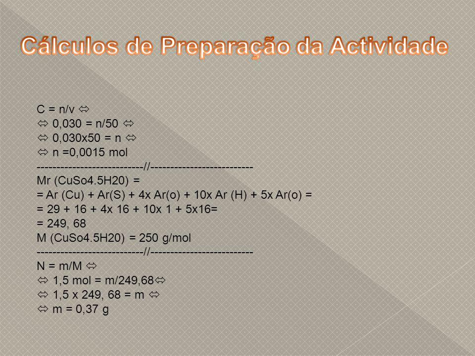 C = n/v 0,030 = n/50 0,030x50 = n n =0,0015 mol ---------------------------//-------------------------- Mr (CuSo4.5H20) = = Ar (Cu) + Ar(S) + 4x Ar(o) + 10x Ar (H) + 5x Ar(o) = = 29 + 16 + 4x 16 + 10x 1 + 5x16= = 249, 68 M (CuSo4.5H20) = 250 g/mol ---------------------------//-------------------------- N = m/M 1,5 mol = m/249,68 1,5 x 249, 68 = m m = 0,37 g