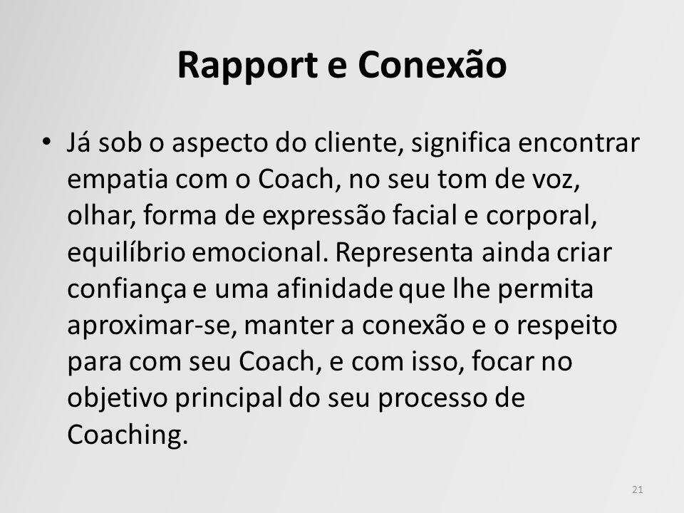 Rapport e Conexão Já sob o aspecto do cliente, significa encontrar empatia com o Coach, no seu tom de voz, olhar, forma de expressão facial e corporal