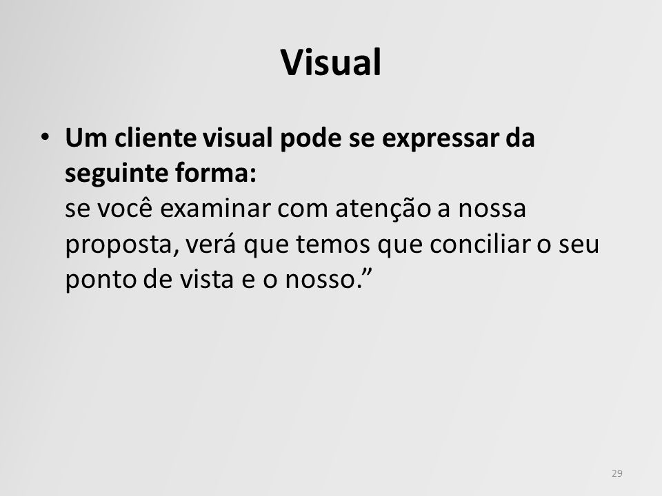 Visual Um cliente visual pode se expressar da seguinte forma: se você examinar com atenção a nossa proposta, verá que temos que conciliar o seu ponto