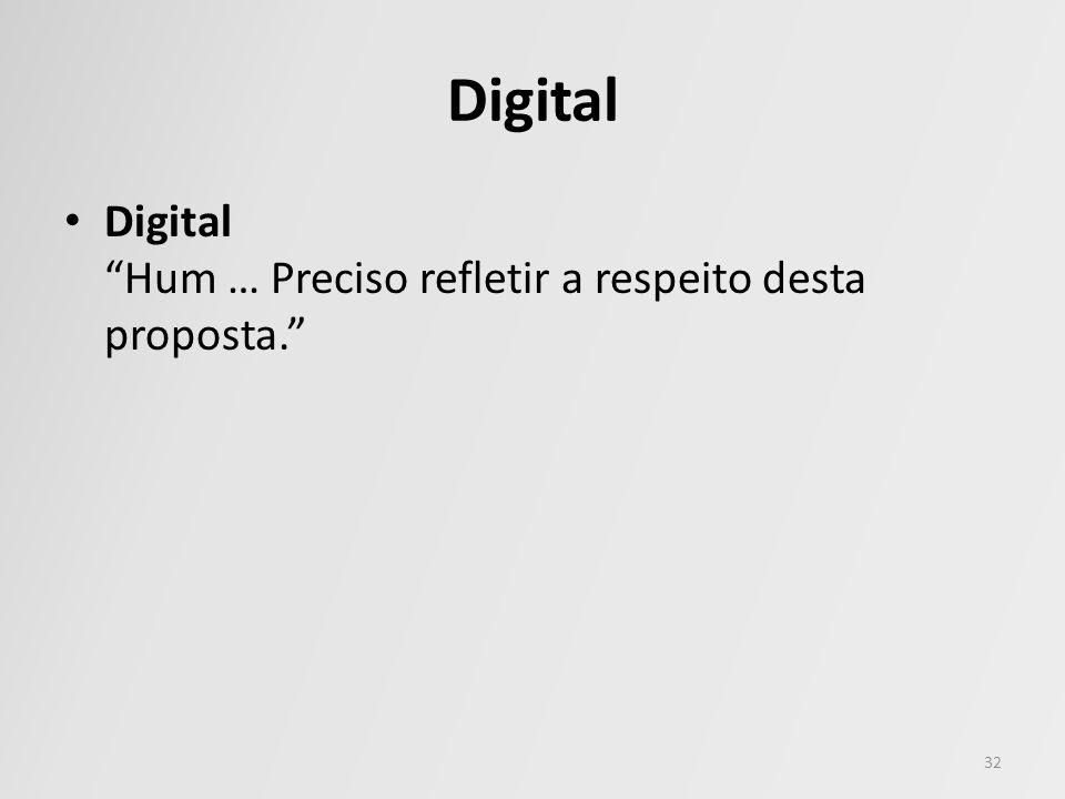 Digital Digital Hum … Preciso refletir a respeito desta proposta. 32
