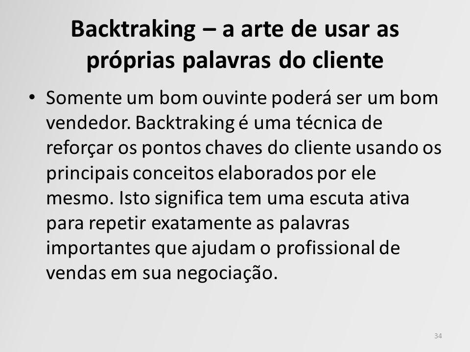 Backtraking – a arte de usar as próprias palavras do cliente Somente um bom ouvinte poderá ser um bom vendedor. Backtraking é uma técnica de reforçar