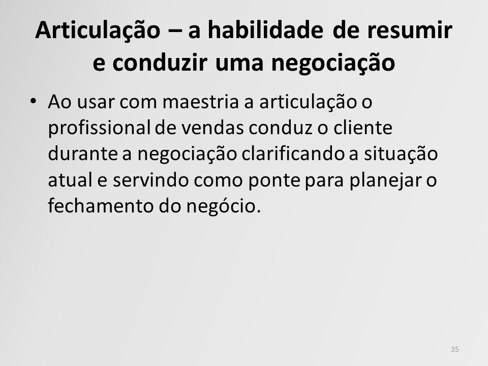 Articulação – a habilidade de resumir e conduzir uma negociação Ao usar com maestria a articulação o profissional de vendas conduz o cliente durante a