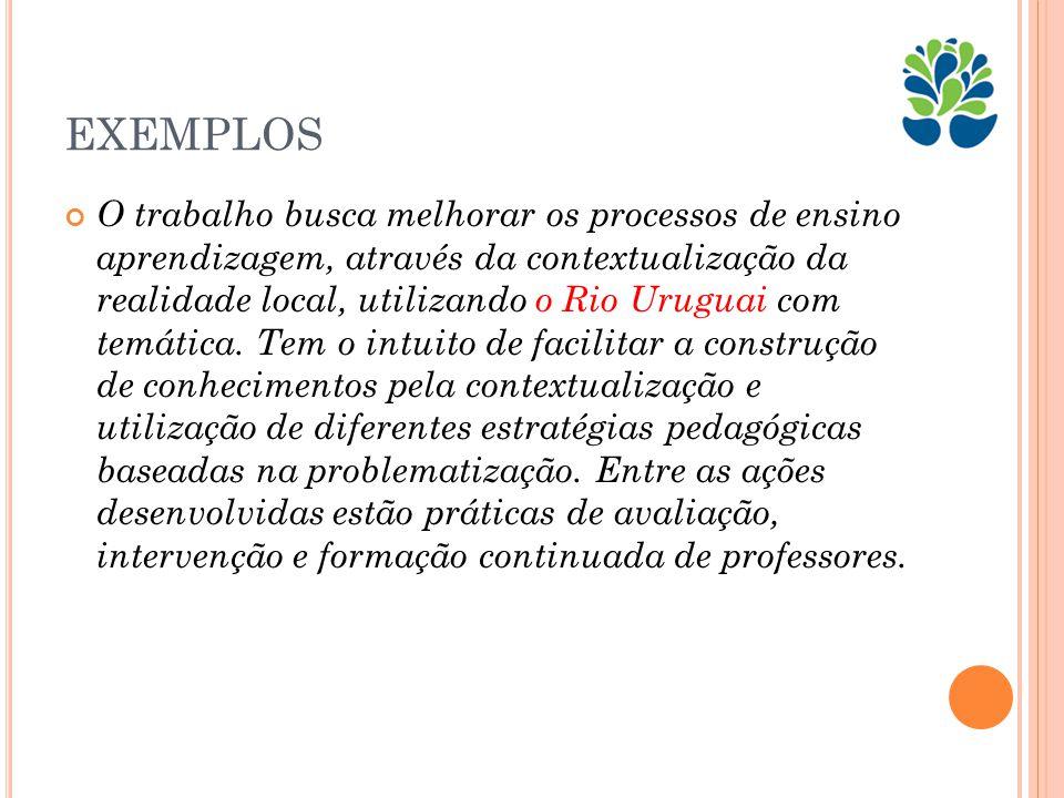 EXEMPLOS O trabalho busca melhorar os processos de ensino aprendizagem, através da contextualização da realidade local, utilizando o Rio Uruguai com temática.