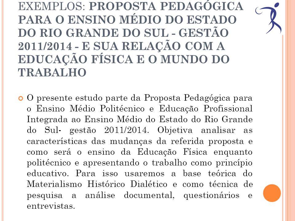EXEMPLOS: PROPOSTA PEDAGÓGICA PARA O ENSINO MÉDIO DO ESTADO DO RIO GRANDE DO SUL - GESTÃO 2011/2014 - E SUA RELAÇÃO COM A EDUCAÇÃO FÍSICA E O MUNDO DO TRABALHO O presente estudo parte da Proposta Pedagógica para o Ensino Médio Politécnico e Educação Profissional Integrada ao Ensino Médio do Estado do Rio Grande do Sul- gestão 2011/2014.