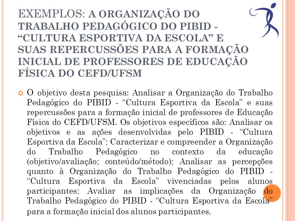 EXEMPLOS: A ORGANIZAÇÃO DO TRABALHO PEDAGÓGICO DO PIBID - CULTURA ESPORTIVA DA ESCOLA E SUAS REPERCUSSÕES PARA A FORMAÇÃO INICIAL DE PROFESSORES DE EDUCAÇÃO FÍSICA DO CEFD/UFSM O objetivo desta pesquisa: Analisar a Organização do Trabalho Pedagógico do PIBID - Cultura Esportiva da Escola e suas repercussões para a formação inicial de professores de Educação Física do CEFD/UFSM.