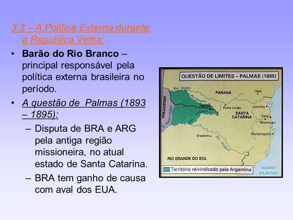 3.3 – A Política Externa durante a República Velha: Barão do Rio Branco – principal responsável pela política externa brasileira no período. A questão