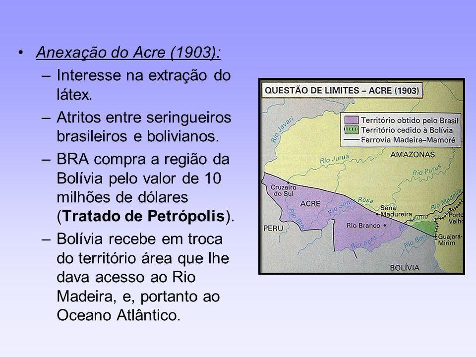 Anexação do Acre (1903): –Interesse na extração do látex. –Atritos entre seringueiros brasileiros e bolivianos. –BRA compra a região da Bolívia pelo v