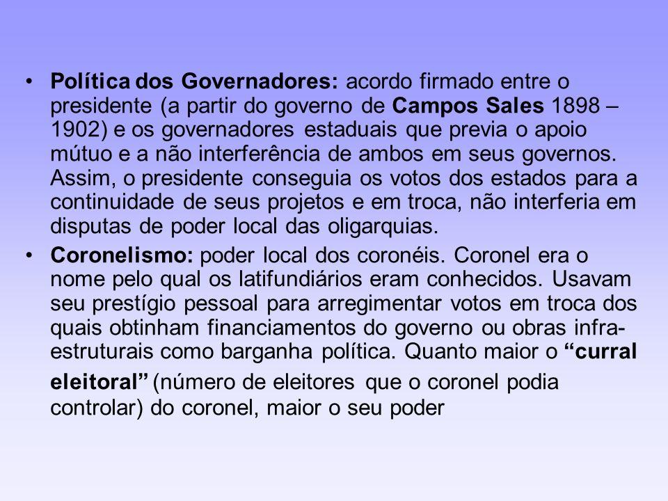 Política dos Governadores: acordo firmado entre o presidente (a partir do governo de Campos Sales 1898 – 1902) e os governadores estaduais que previa