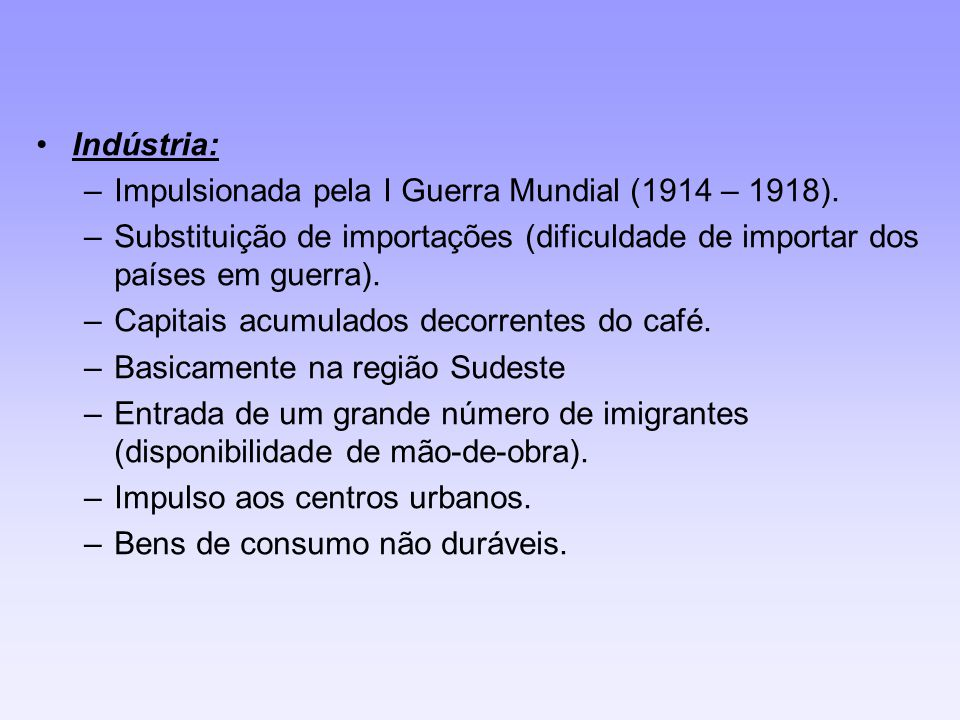 Indústria: –Impulsionada pela I Guerra Mundial (1914 – 1918). –Substituição de importações (dificuldade de importar dos países em guerra). –Capitais a