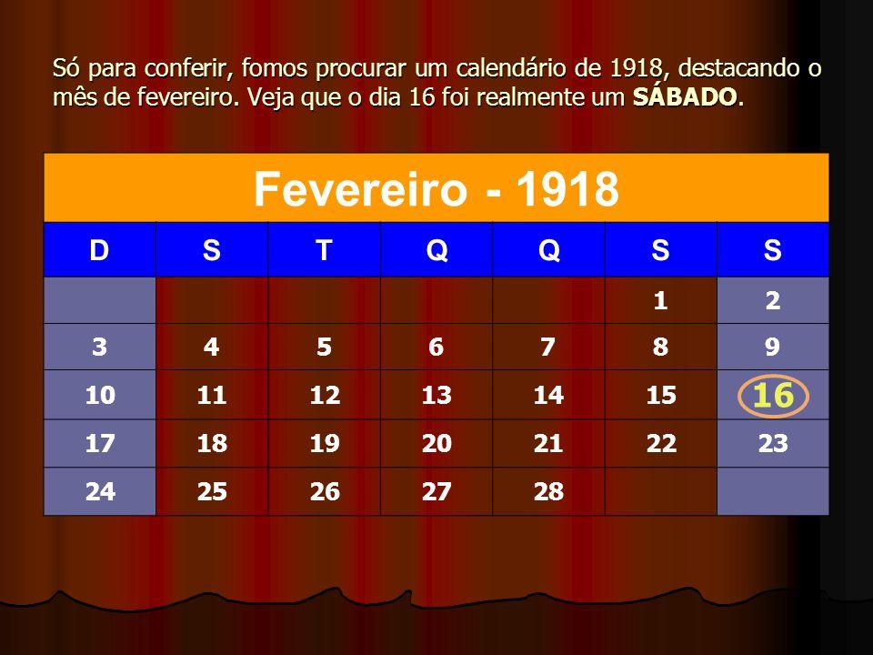 Só para conferir, fomos procurar um calendário de 1918, destacando o mês de fevereiro. Veja que o dia 16 foi realmente um SÁBADO. Fevereiro - 1918 DST