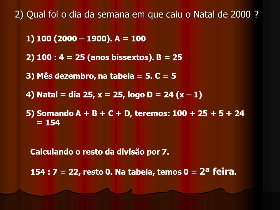 2) Qual foi o dia da semana em que caiu o Natal de 2000 ? 1)100 (2000 – 1900). A = 100 2) 100 : 4 = 25 (anos bissextos). B = 25 3) Mês dezembro, na ta