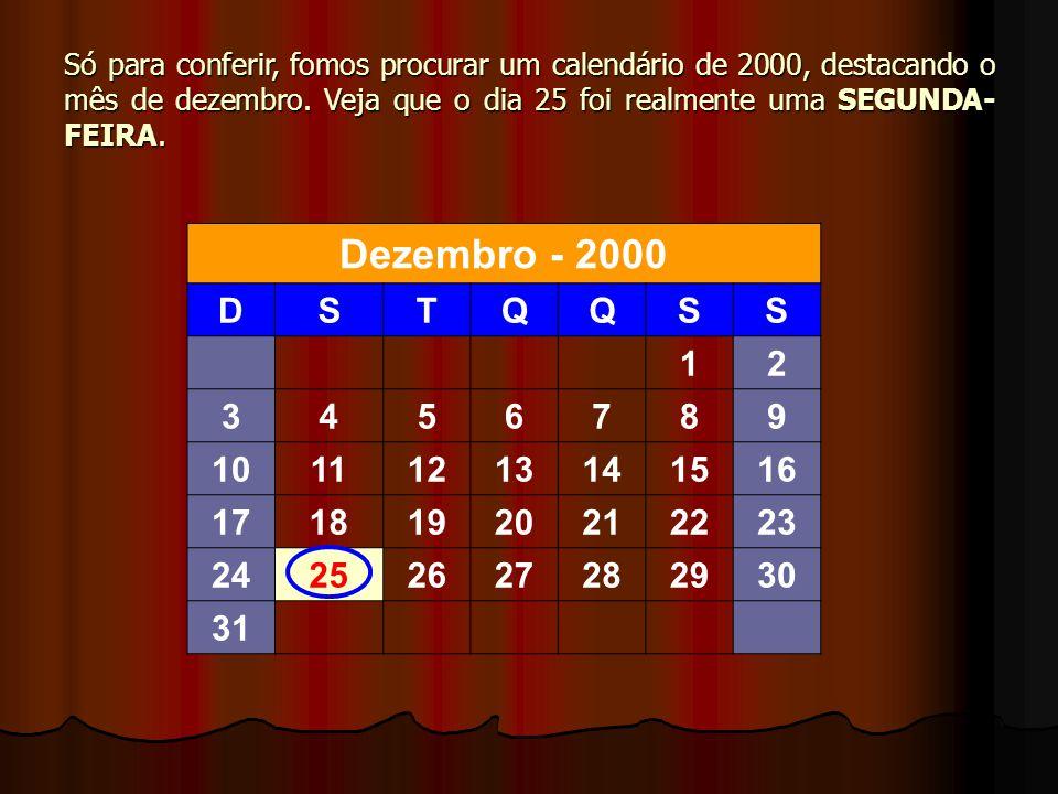Só para conferir, fomos procurar um calendário de 2000, destacando o mês de dezembro. Veja que o dia 25 foi realmente uma SEGUNDA- FEIRA. Dezembro - 2