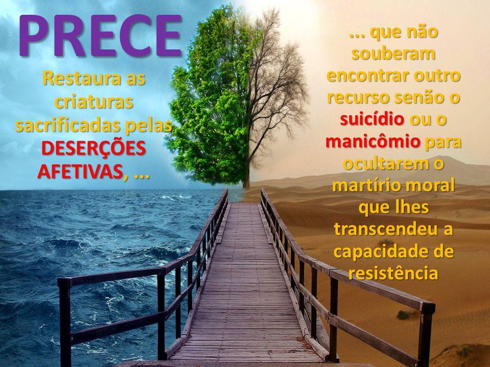 PRECE... que não souberam encontrar outro recurso senão o suicídio ou o manicômio para ocultarem o martírio moral que lhes transcendeu a capacidade de