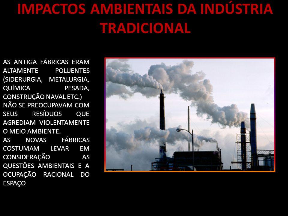 IMPACTOS AMBIENTAIS DA INDÚSTRIA TRADICIONAL AS ANTIGA FÁBRICAS ERAM ALTAMENTE POLUENTES (SIDERURGIA, METALURGIA, QUÍMICA PESADA, CONSTRUÇÃO NAVAL ETC.) NÃO SE PREOCUPAVAM COM SEUS RESÍDUOS QUE AGREDIAM VIOLENTAMENTE O MEIO AMBIENTE.