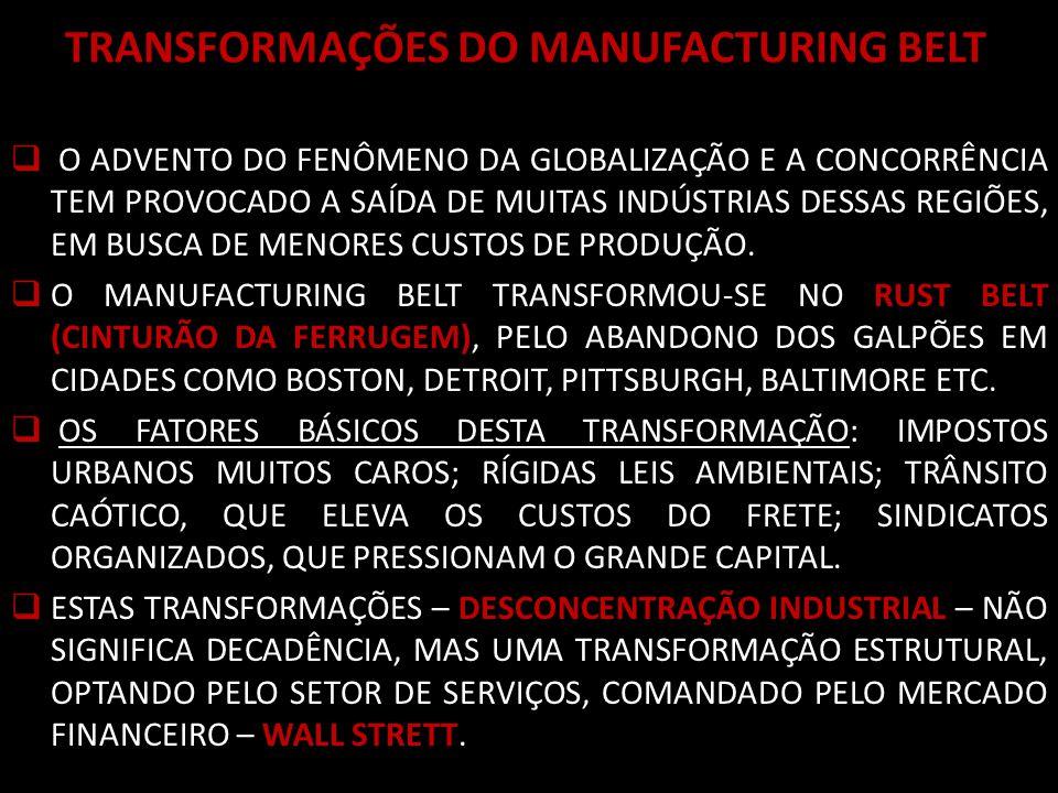 TRANSFORMAÇÕES DO MANUFACTURING BELT O ADVENTO DO FENÔMENO DA GLOBALIZAÇÃO E A CONCORRÊNCIA TEM PROVOCADO A SAÍDA DE MUITAS INDÚSTRIAS DESSAS REGIÕES, EM BUSCA DE MENORES CUSTOS DE PRODUÇÃO.