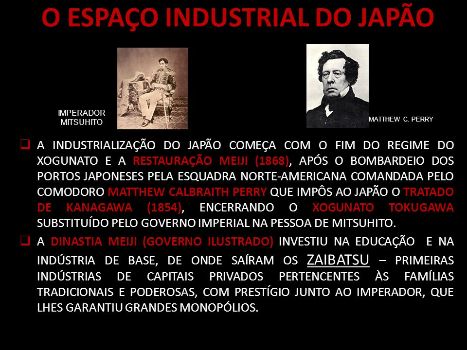 O ESPAÇO INDUSTRIAL DO JAPÃO A INDUSTRIALIZAÇÃO DO JAPÃO COMEÇA COM O FIM DO REGIME DO XOGUNATO E A RESTAURAÇÃO MEIJI (1868), APÓS O BOMBARDEIO DOS PORTOS JAPONESES PELA ESQUADRA NORTE-AMERICANA COMANDADA PELO COMODORO MATTHEW CALBRAITH PERRY QUE IMPÔS AO JAPÃO O TRATADO DE KANAGAWA (1854), ENCERRANDO O XOGUNATO TOKUGAWA SUBSTITUÍDO PELO GOVERNO IMPERIAL NA PESSOA DE MITSUHITO.