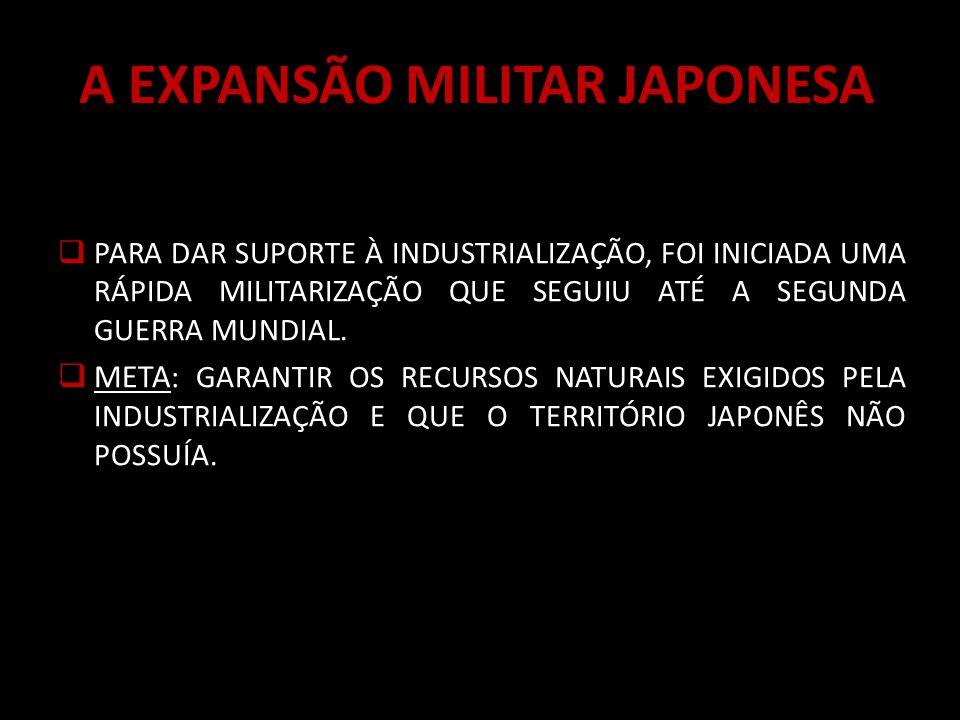 A EXPANSÃO MILITAR JAPONESA PARA DAR SUPORTE À INDUSTRIALIZAÇÃO, FOI INICIADA UMA RÁPIDA MILITARIZAÇÃO QUE SEGUIU ATÉ A SEGUNDA GUERRA MUNDIAL.