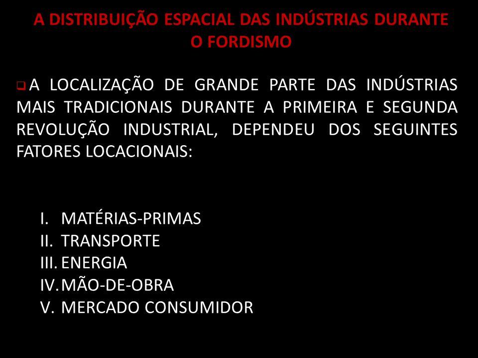 A DISTRIBUIÇÃO ESPACIAL DAS INDÚSTRIAS DURANTE O FORDISMO A LOCALIZAÇÃO DE GRANDE PARTE DAS INDÚSTRIAS MAIS TRADICIONAIS DURANTE A PRIMEIRA E SEGUNDA REVOLUÇÃO INDUSTRIAL, DEPENDEU DOS SEGUINTES FATORES LOCACIONAIS: I.MATÉRIAS-PRIMAS II.TRANSPORTE III.ENERGIA IV.MÃO-DE-OBRA V.MERCADO CONSUMIDOR
