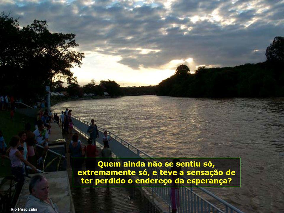 Rio Piracicaba Quem ainda não se sentiu só, extremamente só, e teve a sensação de ter perdido o endereço da esperança?