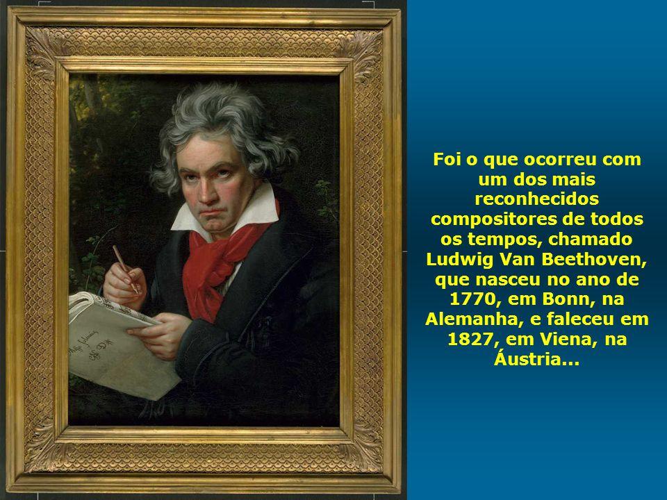 Foi o que ocorreu com um dos mais reconhecidos compositores de todos os tempos, chamado Ludwig Van Beethoven, que nasceu no ano de 1770, em Bonn, na Alemanha, e faleceu em 1827, em Viena, na Áustria...